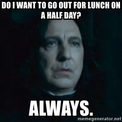 Always Snape - Do I want to go out for lunch on a half day? ALWAYS.