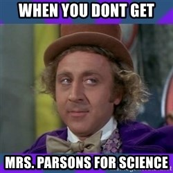 Sarcastic Wonka - When you dont get Mrs. Parsons for science