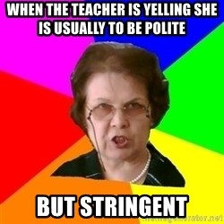teacher - When the teacher is yelling She is Usually To be polite But stringent