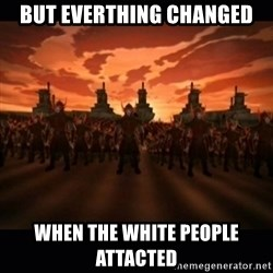 until the fire nation attacked. - BuT EVERTHING CHANGED WHEN THE WHITE PEOPLE ATTacted