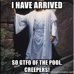 Hell Yeah Jesus - I have arrived So gtfo of the pool, creepers!