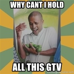 Why can't I hold all these limes - Why Cant I hold All this GTV