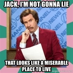 anchorman - jack, i'm not gonna lie that looks like a miserable place to live