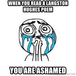 crying - when you read a langston hughes poem you are ashamed