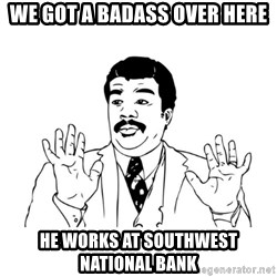 Badass Classy - We got a badass over here he works at Southwest national bank