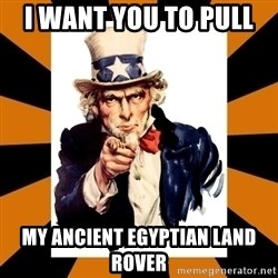 Uncle sam wants you! - i want you to pull  my Ancient Egyptian Land rover