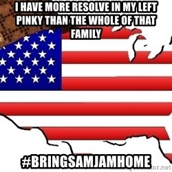 Scumbag America - I have more resolve in my left pinky than the whole of that family #bringsamjamhome