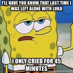 Only Cried for 20 minutes Spongebob - I'll have you know that last time i was left alone with luka I only cried for 45 minutes