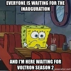 Coffee shop spongebob - Everyone is waiting for the inauguration And I'm here waiting for Voltron Season 2