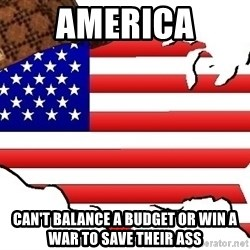 Scumbag America - america can't balance a budget or win a war to save their ass