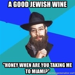 """Jewish Dude - a good jewish wine """"honey when are you taking me to miami?"""""""