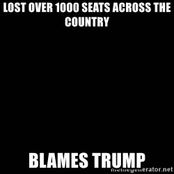 black background - Lost over 1000 seats across the country Blames Trump