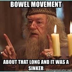 dumbledore fingers - bowel movement about that long and it was a sinker