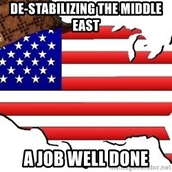 Scumbag America - de-stabilizing the middle east a job well done