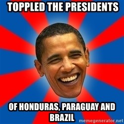 Obama -  toppled the presidents  of Honduras, Paraguay and Brazil