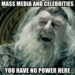 you have no power here - mass media and celebrities you have no power here