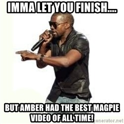 Imma Let you finish kanye west - IMMA LET YOU FINISH.... BUT AMBER HAD THE BEST MAGPIE VIDEO OF ALL TIME!