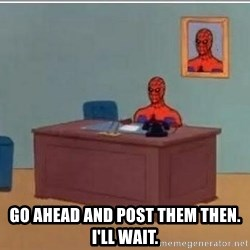 Spidermandesk -  go ahead and post them then. i'll wait.