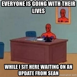 Spidermandesk - Everyone is going with their lives while I sit here waiting on an update from Sean