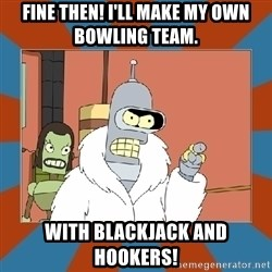 Blackjack and hookers bender - Fine then! I'll make my own bowling team. With Blackjack and Hookers!