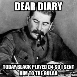 Dear Diary - dear diary today black played d4 so i sent him to the gulag