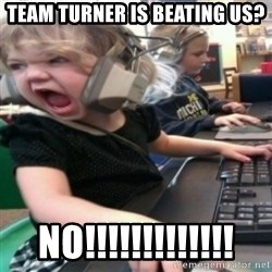 angry gamer girl - team turner is beating us? no!!!!!!!!!!!!!