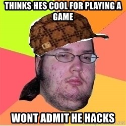 Scumbag nerd - thinks hes cool for playing a game wont admit he hacks