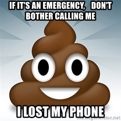 Facebook :poop: emoticon - If it's an emergency,    don't bother calling me I lost my phone