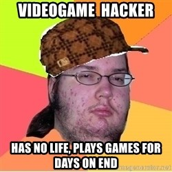 Scumbag nerd - videogame  hacker Has no life, plays games for days on end