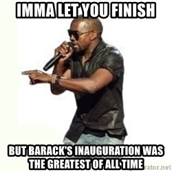 Imma Let you finish kanye west - Imma let you finish But Barack's inauguration was the greatest of all time
