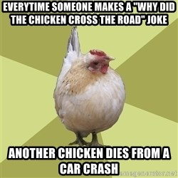 """Uneducatedchicken - Everytime someone makes a """"why did the chicken cross the road"""" joke another chicken dies from a car crash"""