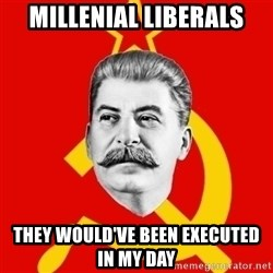 Stalin Says - Millenial liberals they would've been executed in my day