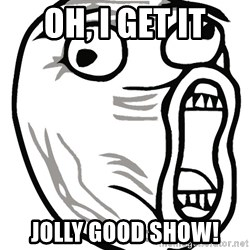 Lol Guy - Oh, I GET IT Jolly good show!