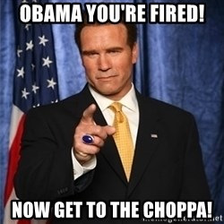 arnold schwarzenegger - Obama you're fired! Now get to the CHOPPA!