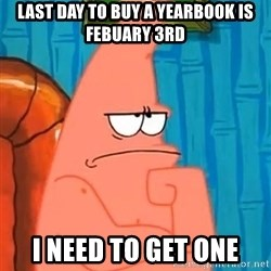 Patrick Wtf? - last day to buy a yearbook is febuary 3rd i need to get one