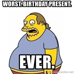 Comic Book Guy Worst Ever - WORST. BIRTHDAY PRESENT. EVER.
