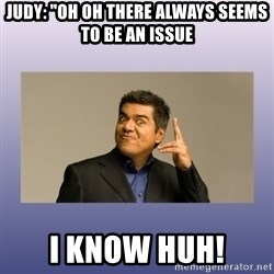 """George lopez - Judy: """"Oh oh there always seems to be an issue i know huh!"""