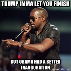 Kanye - trump imma let you finish  but obama had a better inauguration