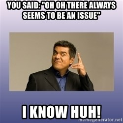 """George lopez - You said: """"Oh oh there always seems to be an issue"""" i know huh!"""