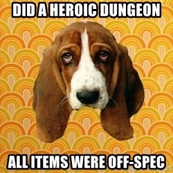 SAD DOG - did a heroic dungeon all items were off-spec