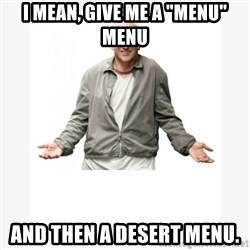 "Larry David - I mean, give me a ""menu"" menu and THEN a desert menu."