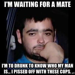 just waiting for a mate - I'm waiting for a mate I'm to drunk to know who my man is... i pissed off with these cops.
