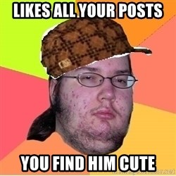 Scumbag nerd - Likes all your posts You find him cute