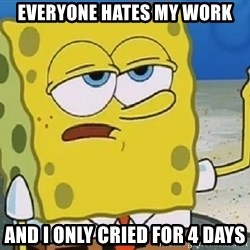 Only Cried for 20 minutes Spongebob - Everyone hates my work and I only cried for 4 days