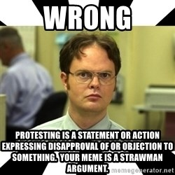 Dwight from the Office - WRONG PROTESTING IS a statement or action expressing disapproval of or objection to something.  Your meme is a strawman argument.