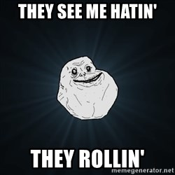 Forever Alone Date Myself Fail Life - they see me hatin' they rollin'