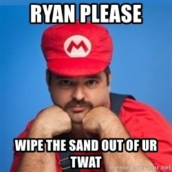 SUPERSEXYMARIO - Ryan please  Wipe the sand out of ur twat