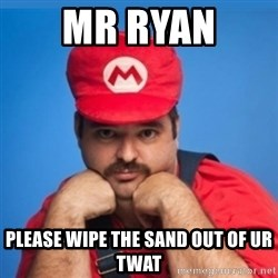SUPERSEXYMARIO - Mr Ryan  Please wipe the sand out of ur twat