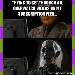 ill just wait here - Trying to get through all overwatch videos on my subscription feed...