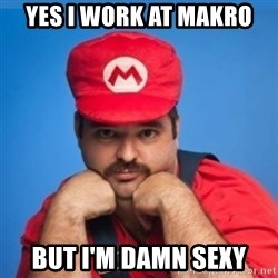 SUPERSEXYMARIO - Yes I work at Makro but i'm damn sexy